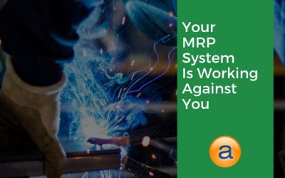 Your MRP System is Working Against Your Manufacturing Needs